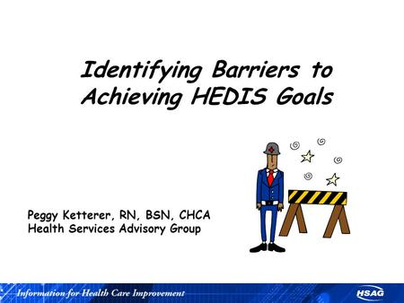 Identifying Barriers to Achieving HEDIS Goals Peggy Ketterer, RN, BSN, CHCA Health Services Advisory Group.