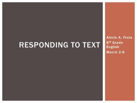 Alexis A. Fruia 6 th Grade English March 2-6 RESPONDING TO TEXT.