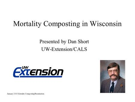 Mortality Composting in Wisconsin Presented by Dan Short UW-Extension/CALS January 2000 Mortality Composting Presentation.