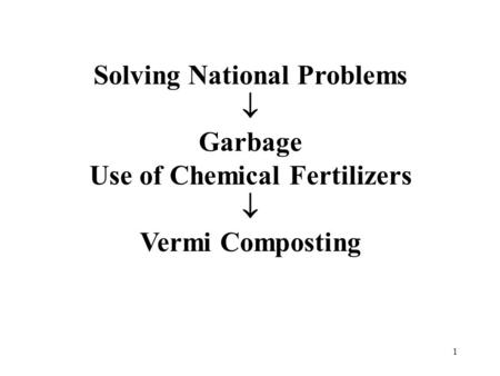 1 Solving National Problems  Garbage Use of Chemical Fertilizers  Vermi Composting.