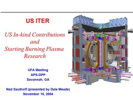 US ITER UFA Meeting APS-DPP Savannah, GA Ned Sauthoff (presented by Dale Meade) November 15, 2004 US In-kind Contributions and Starting Burning Plasma.