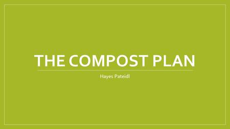 THE COMPOST PLAN Hayes Pateidl. Action Plan The goal for my compost plan is to use the fruit that is not eaten in the lunch room and turn it into fertilizer.