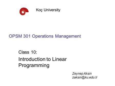 OPSM 301 Operations Management Class 10: Introduction to Linear Programming Koç University Zeynep Aksin