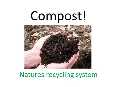 Compost! Natures recycling system. We can compost anything if it can biodegrade – (rot) We call this ORGANIC WASTE.