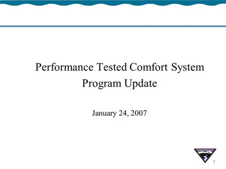 1 Performance Tested Comfort System Program Update January 24, 2007.