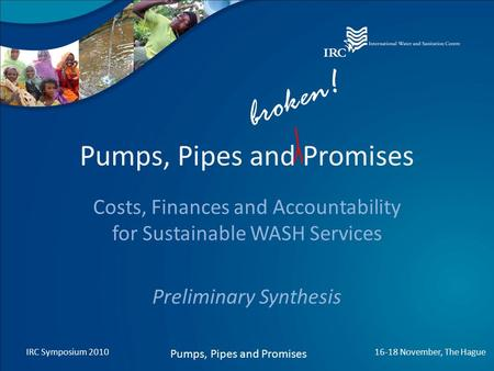 Pumps, Pipes and Promises Costs, Finances and Accountability for Sustainable WASH Services Preliminary Synthesis IRC Symposium 2010 Pumps, Pipes and Promises.