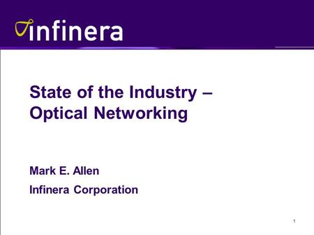 1 State of the Industry – Optical Networking Mark E. Allen Infinera Corporation.