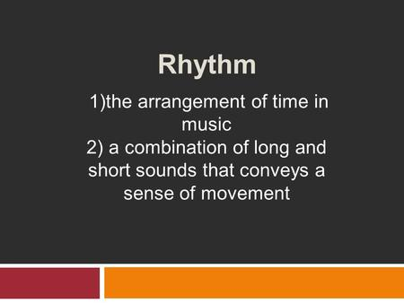 Rhythm 1)the arrangement of time in music 2) a combination of long and short sounds that conveys a sense of movement.
