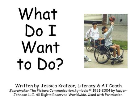 What Do I Want to Do? Written by Jessica Kratzer, Literacy & AT Coach Boardmaker:The Picture Communication Symbols © 1981-2004 by Mayer-Johnson LLC. All.