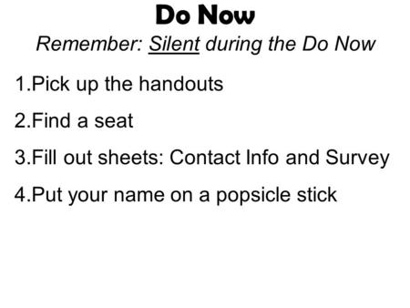 Do Now Remember: Silent during the Do Now 1.Pick up the handouts 2.Find a seat 3.Fill out sheets: Contact Info and Survey 4.Put your name on a popsicle.