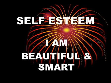 SELF ESTEEM I AM BEAUTIFUL & SMART. RECOGNIZE THE BEAUTY IS IT IN YOUR EYES? IS IT IN YOUR HEART? IS IT IN YOUR MIND? IS IT IN YOUR BODY? IS IT IN YOUR.