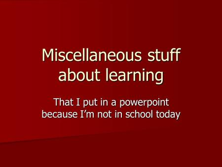 Miscellaneous stuff about learning That I put in a powerpoint because I'm not in school today.