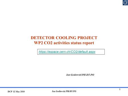 DCP 12 May 2010 Jan Godlewski PH-DT-PO 1 DETECTOR COOLING PROJECT WP2 CO2 activities status report Jan Godlewski PH-DT-PO https://espace.cern.ch/CO2/default.aspx.
