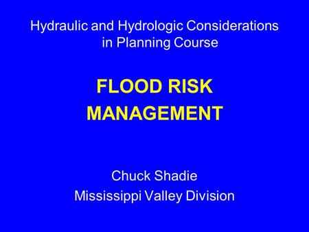 Hydraulic and Hydrologic Considerations in Planning Course FLOOD RISK MANAGEMENT Chuck Shadie Mississippi Valley Division.