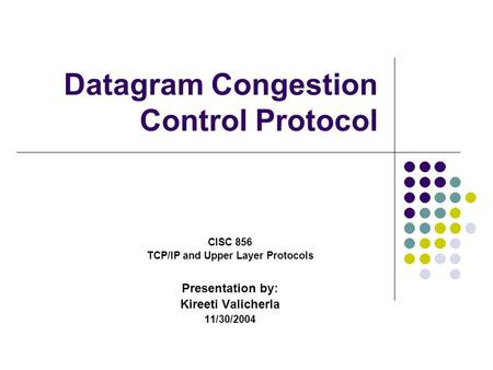 Datagram Congestion Control Protocol CISC 856 TCP/IP and Upper Layer Protocols Presentation by: Kireeti Valicherla 11/30/2004.