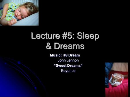 "Lecture #5: Sleep & Dreams Music: #9 Dream John Lennon ""Sweet Dreams"" Beyonce."