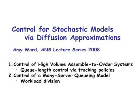 Control for Stochastic Models via Diffusion Approximations Amy Ward, ANS Lecture Series 2008 TexPoint fonts used in EMF. Read the TexPoint manual before.