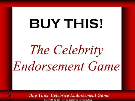Copyright © 2014-15 by Sports Career Consulting, LLC Buy This! Celebrity Endorsement Game BUY THIS! The Celebrity Endorsement Game.