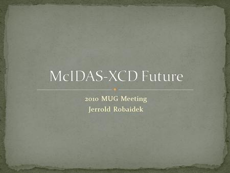 2010 MUG Meeting Jerrold Robaidek M cIDAS- XCD McIDAS X C onventional data D ecoder McIDAS-XCD files, decodes and indexes the NOAAPORT data stream (or.
