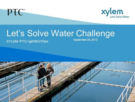 Let's Solve Water Challenge XYLEM /PTC/ IgKNIGHTers September 28, 2013.