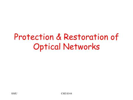 SMUCSE 8344 Protection & Restoration of Optical Networks.