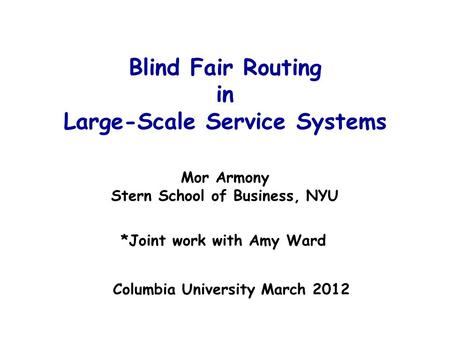 Blind Fair Routing in Large-Scale Service Systems Mor Armony Stern School of Business, NYU *Joint work with Amy Ward TexPoint fonts used in EMF. Read the.