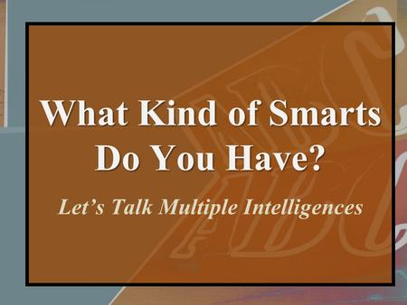 What Kind of Smarts Do You Have? What Kind of Smarts Do You Have? Let's Talk Multiple Intelligences.