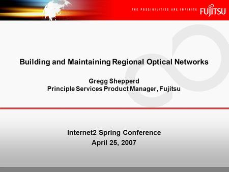 Building and Maintaining Regional Optical Networks Gregg Shepperd Principle Services Product Manager, Fujitsu Internet2 Spring Conference April 25, 2007.