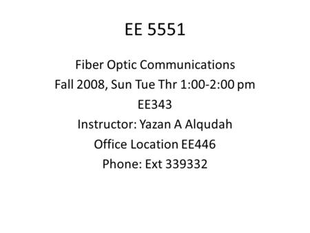 EE 5551 Fiber Optic Communications Fall 2008, Sun Tue Thr 1:00-2:00 pm EE343 Instructor: Yazan A Alqudah Office Location EE446 Phone: Ext 339332.