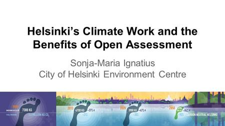 Helsinki's Climate Work and the Benefits of Open Assessment Sonja-Maria Ignatius City of Helsinki Environment Centre.