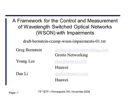 Page - 1 73 rd IETF – Minneapolis, MN, November 2008 A Framework for the Control and Measurement of Wavelength Switched Optical Networks (WSON) with Impairments.