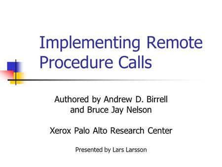 Implementing Remote Procedure Calls Authored by Andrew D. Birrell and Bruce Jay Nelson Xerox Palo Alto Research Center Presented by Lars Larsson.