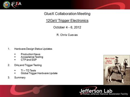 GlueX Collaboration Meeting 12GeV Trigger Electronics October 4 - 6, 2012 R. Chris Cuevas 1.Hardware Design Status Updates  Production News  Acceptance.