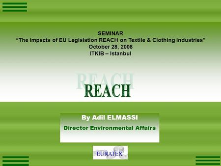 "SEMINAR ""The impacts of EU Legislation REACH on Textile & Clothing Industries"" October 28, 2008 ITKIB – Istanbul By Adil ELMASSI Director Environmental."