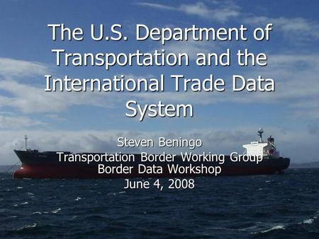 The U.S. Department of Transportation and the International Trade Data System Steven Beningo Transportation Border Working Group Border Data Workshop June.