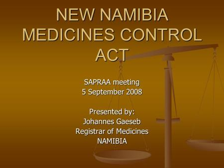 NEW NAMIBIA MEDICINES CONTROL ACT SAPRAA meeting 5 September 2008 Presented by: Johannes Gaeseb Registrar of Medicines NAMIBIA.