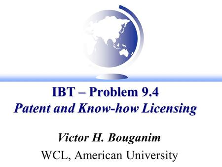 IBT – Problem 9.4 Patent and Know-how Licensing Victor H. Bouganim WCL, American University.
