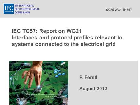 IEC TC57: Report on WG21 Interfaces and protocol profiles relevant to systems connected to the electrical grid P. Ferstl August 2012 INTERNATIONAL ELECTROTECHNICAL.