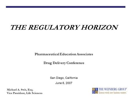THE REGULATORY HORIZON Michael A. Swit, Esq. Vice President, Life Sciences Pharmaceutical Education Associates Drug Delivery Conference San Diego, California.