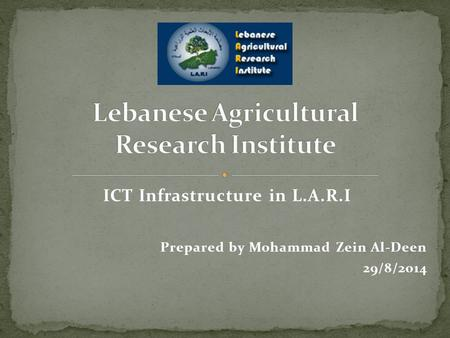 ICT Infrastructure in L.A.R.I Prepared by Mohammad Zein Al-Deen 29/8/2014.