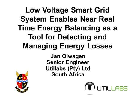 Low Voltage Smart Grid System Enables Near Real Time Energy Balancing as a Tool for Detecting and Managing Energy Losses Jan Olwagen Senior Engineer Utillabs.