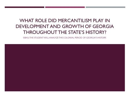 WHAT ROLE DID MERCANTILISM PLAY IN DEVELOPMENT AND GROWTH OF GEORGIA THROUGHOUT THE STATE'S HISTORY? SS8H2: THE STUDENT WILL ANALYZE THE COLONIAL PERIOD.
