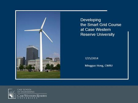 7/25/2014 Mingguo Hong, CWRU Developing the Smart Grid Course at Case Western Reserve University.