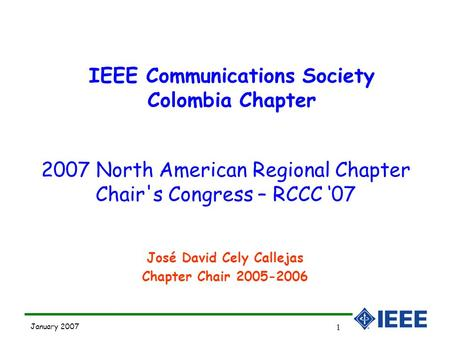 January 2007 1 José David Cely Callejas Chapter Chair 2005-2006 IEEE Communications Society Colombia Chapter 2007 North American Regional Chapter Chair's.