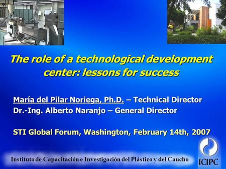 Instituto de Capacitación e Investigación del Plástico y del Caucho The role of a technological development center: lessons for success María del Pilar.