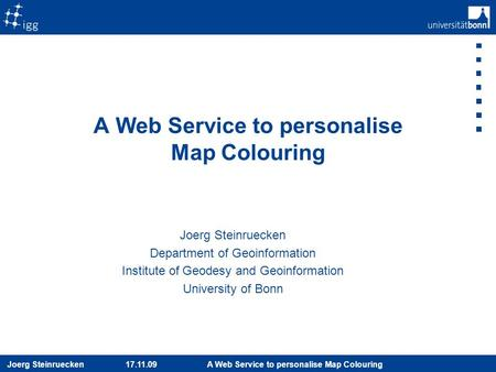 Joerg Steinruecken 17.11.09 A Web Service to personalise Map Colouring Joerg Steinruecken Department of Geoinformation Institute of Geodesy and Geoinformation.