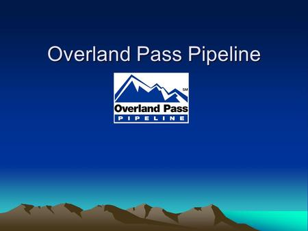 Overland Pass Pipeline. About Overland Pass Pipeline Approximately a 750-mile transmission pipeline Originates in Opal, WY and ends at Conway, KS Traverses.