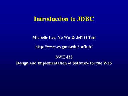 Introduction to JDBC Michelle Lee, Ye Wu & Jeff Offutt  SWE 432 Design and Implementation of Software for the Web.