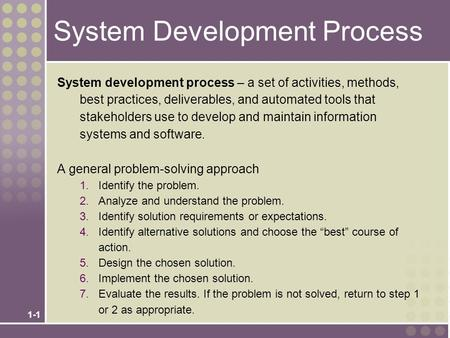 1-1 System Development Process System development process – a set of activities, methods, best practices, deliverables, and automated tools that stakeholders.