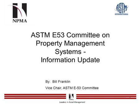 Leaders in Asset Management 1 ASTM E53 Committee on Property Management Systems - Information Update Leaders in Asset Management By: Bill Franklin Vice.